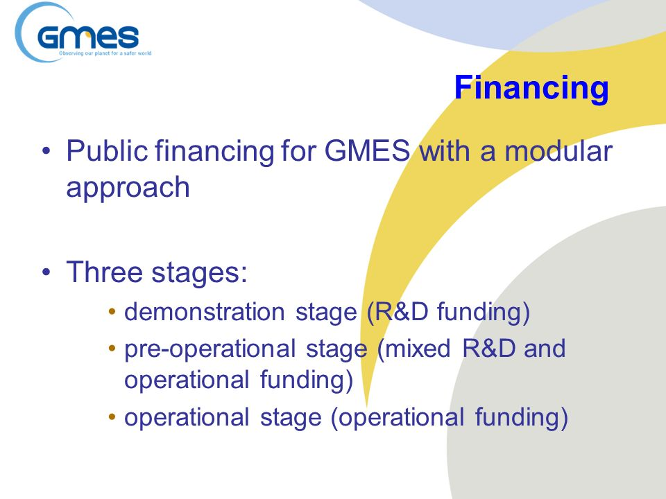 Financing Public financing for GMES with a modular approach Three stages: demonstration stage (R&D funding) pre-operational stage (mixed R&D and opera