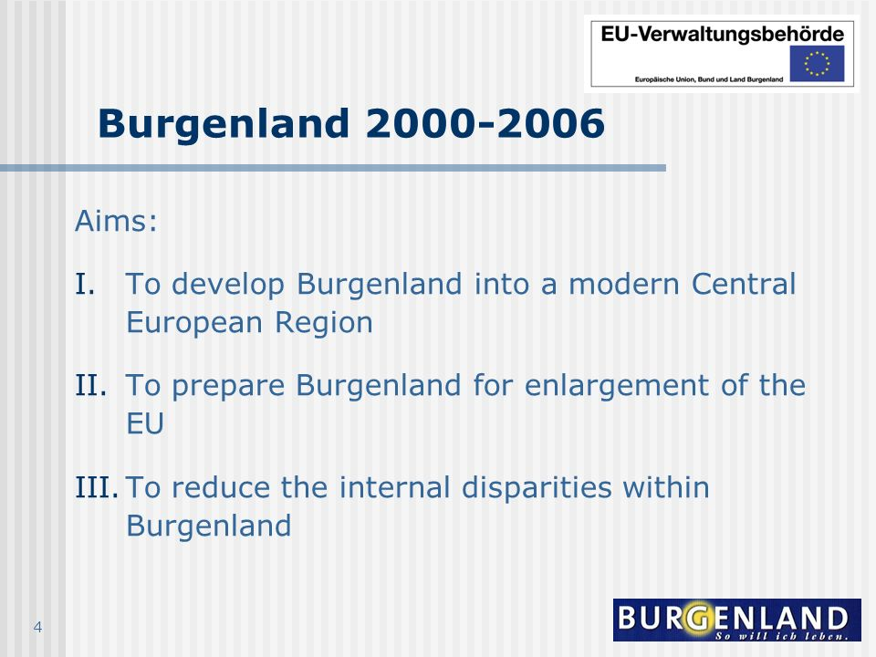 4 Burgenland 2000-2006 Aims: I.To develop Burgenland into a modern Central European Region II.To prepare Burgenland for enlargement of the EU III.To r