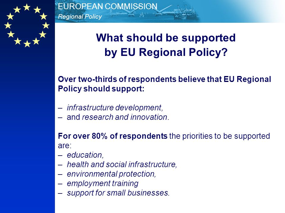 Regional Policy EUROPEAN COMMISSION Over two-thirds of respondents believe that EU Regional Policy should support: – infrastructure development, – and research and innovation.