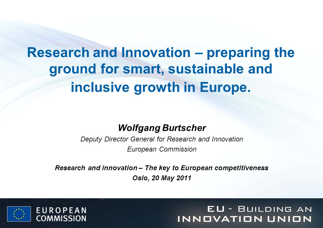 Research and Innovation – preparing the ground for smart, sustainable and inclusive growth in Europe. Wolfgang Burtscher Deputy Director General for R
