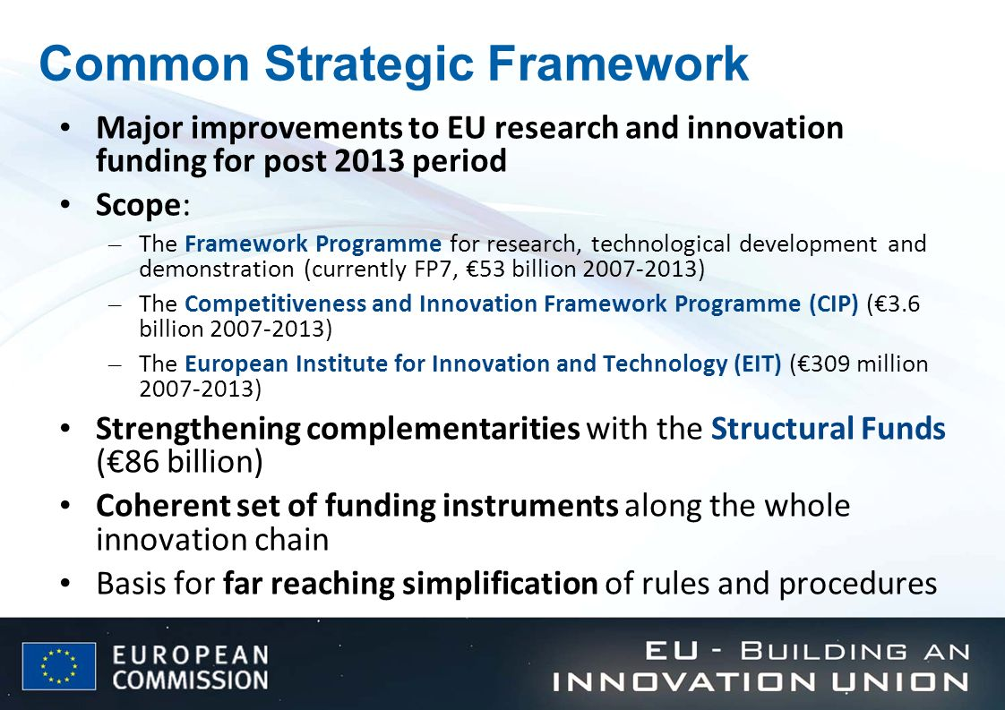Common Strategic Framework Major improvements to EU research and innovation funding for post 2013 period Scope: – The Framework Programme for research