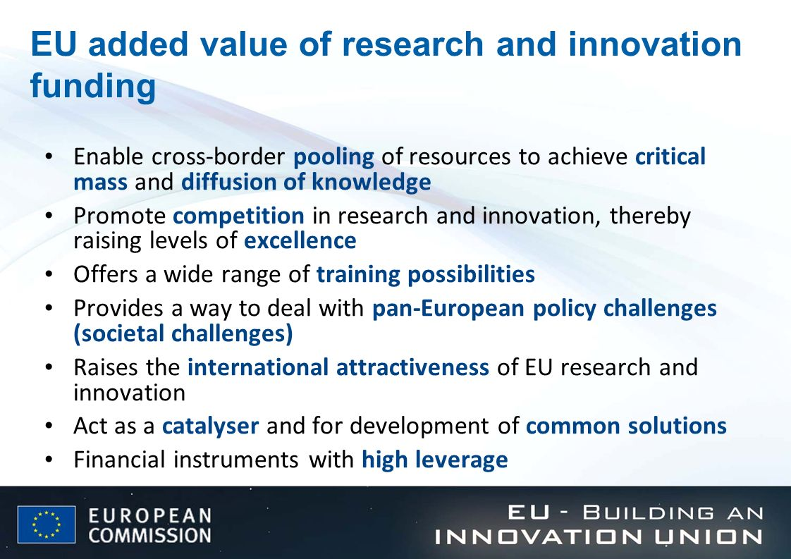 EU added value of research and innovation funding Enable cross-border pooling of resources to achieve critical mass and diffusion of knowledge Promote