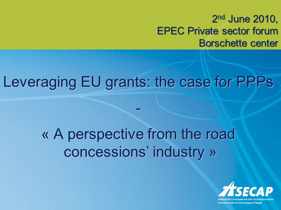 Leveraging EU grants: the case for PPPs - « A perspective from the road concessions industry » 2 nd June 2010, EPEC Private sector forum Borschette ce