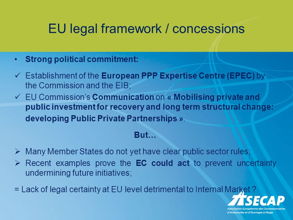 EU legal framework / concessions Strong political commitment: Establishment of the European PPP Expertise Centre (EPEC) by the Commission and the EIB; EU Commissions Communication on « Mobilising private and public investment for recovery and long term structural change: developing Public Private Partnerships ».