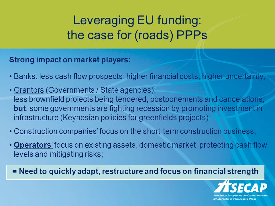 Leveraging EU funding: the case for (roads) PPPs Strong impact on market players: Banks: less cash flow prospects, higher financial costs, higher unce