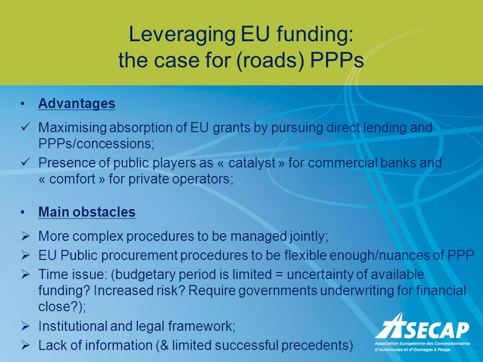 Leveraging EU funding: the case for (roads) PPPs Advantages Maximising absorption of EU grants by pursuing direct lending and PPPs/concessions; Presence of public players as « catalyst » for commercial banks and « comfort » for private operators; Main obstacles More complex procedures to be managed jointly; EU Public procurement procedures to be flexible enough/nuances of PPP Time issue: (budgetary period is limited = uncertainty of available funding.