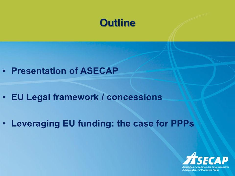 Outline Presentation of ASECAP EU Legal framework / concessions Leveraging EU funding: the case for PPPs