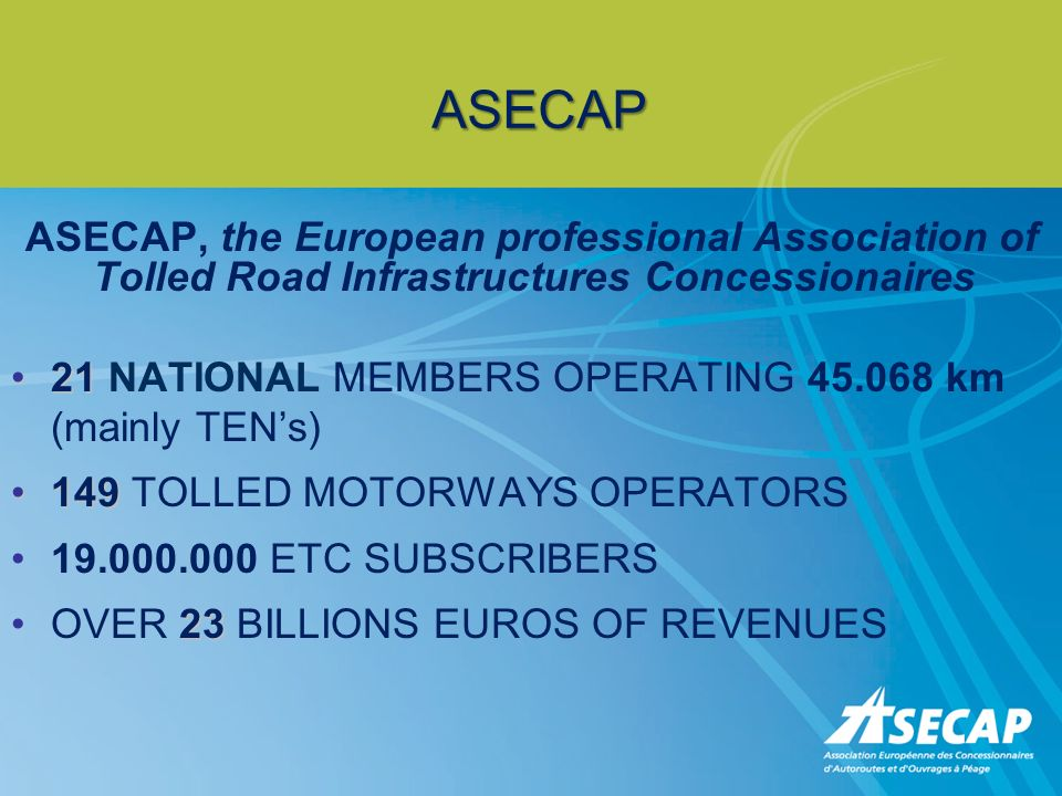 ASECAP ASECAP, the European professional Association of Tolled Road Infrastructures Concessionaires 2121 NATIONAL MEMBERS OPERATING 45.068 km (mainly