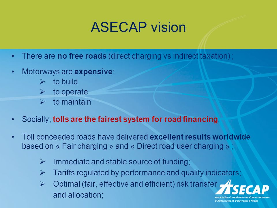 ASECAP vision There are no free roads (direct charging vs indirect taxation) ; Motorways are expensive: to build to operate to maintain Socially, tolls are the fairest system for road financing; Toll conceeded roads have delivered excellent results worldwide based on « Fair charging » and « Direct road user charging » ; Immediate and stable source of funding; Tariffs regulated by performance and quality indicators; Optimal (fair, effective and efficient) risk transfer and allocation;