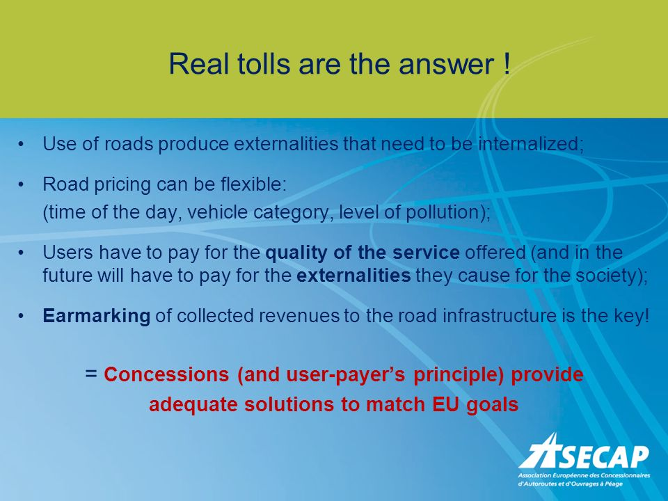 Real tolls are the answer ! Use of roads produce externalities that need to be internalized; Road pricing can be flexible: (time of the day, vehicle c
