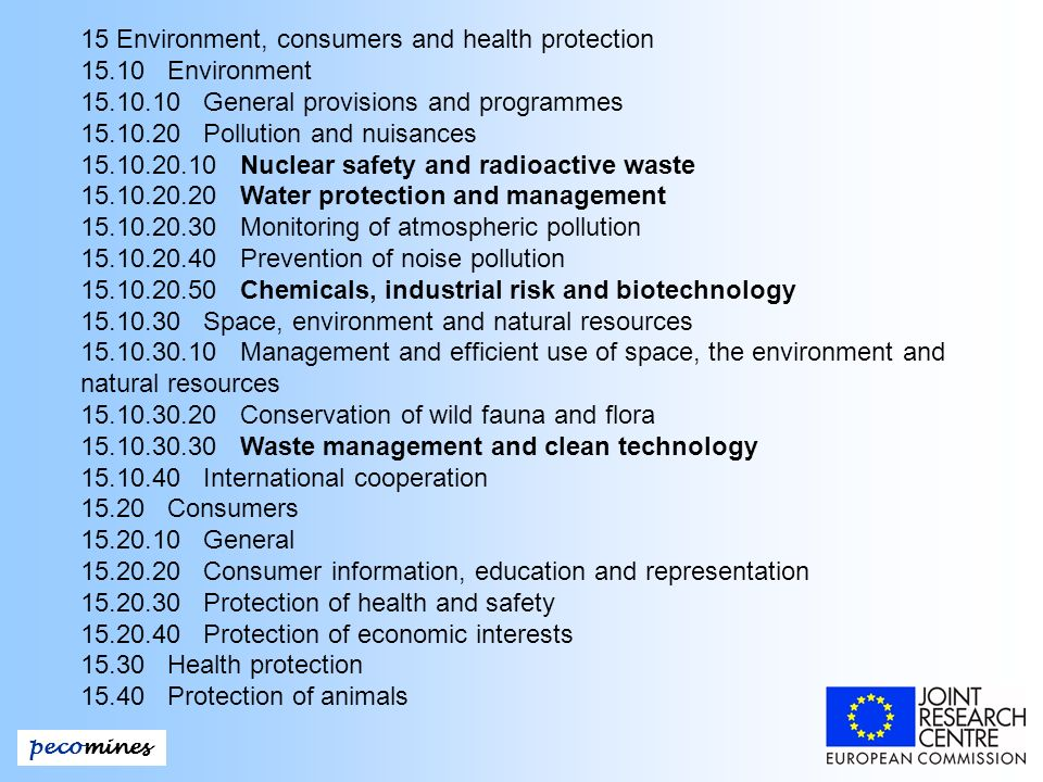 pecomines 15 Environment, consumers and health protection 15.10 Environment 15.10.10 General provisions and programmes 15.10.20 Pollution and nuisances 15.10.20.10 Nuclear safety and radioactive waste 15.10.20.20 Water protection and management 15.10.20.30 Monitoring of atmospheric pollution 15.10.20.40 Prevention of noise pollution 15.10.20.50 Chemicals, industrial risk and biotechnology 15.10.30 Space, environment and natural resources 15.10.30.10 Management and efficient use of space, the environment and natural resources 15.10.30.20 Conservation of wild fauna and flora 15.10.30.30 Waste management and clean technology 15.10.40 International cooperation 15.20 Consumers 15.20.10 General 15.20.20 Consumer information, education and representation 15.20.30 Protection of health and safety 15.20.40 Protection of economic interests 15.30 Health protection 15.40 Protection of animals