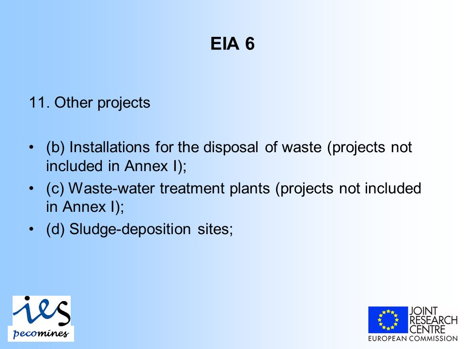 EIA 6 11. Other projects (b) Installations for the disposal of waste (projects not included in Annex I); (c) Waste-water treatment plants (projects no
