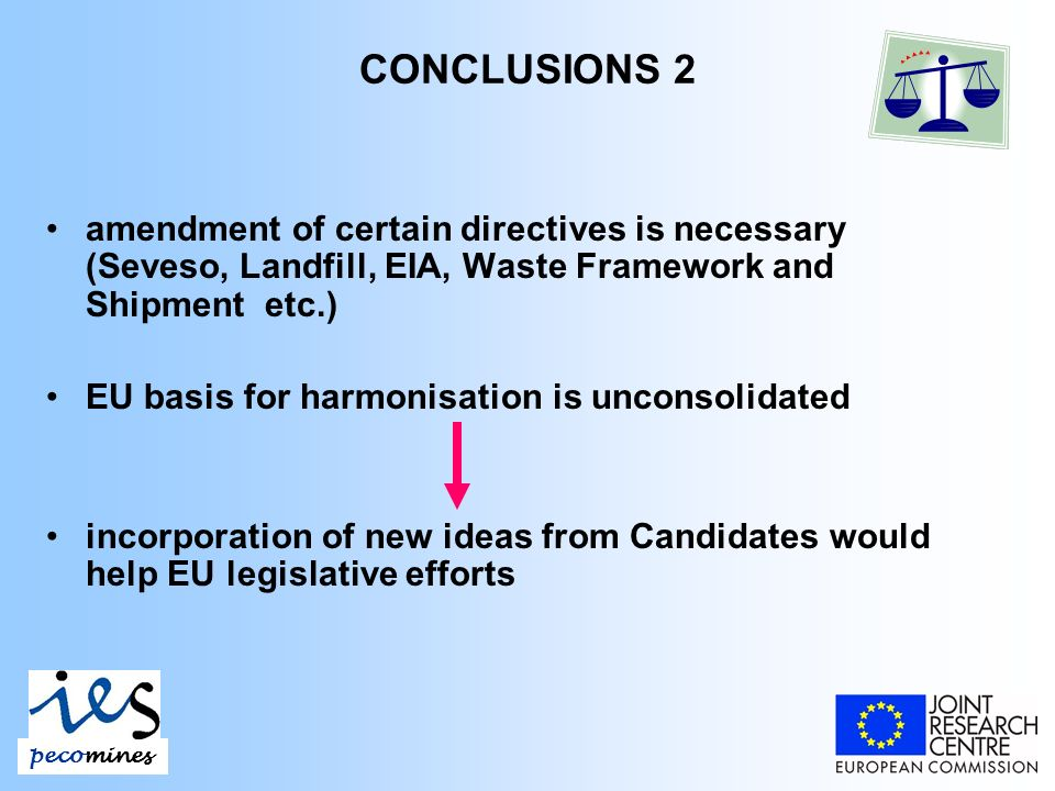 CONCLUSIONS 2 amendment of certain directives is necessary (Seveso, Landfill, EIA, Waste Framework and Shipment etc.) EU basis for harmonisation is unconsolidated incorporation of new ideas from Candidates would help EU legislative efforts pecomines
