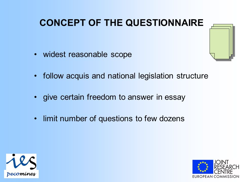 CONCEPT OF THE QUESTIONNAIRE widest reasonable scope follow acquis and national legislation structure give certain freedom to answer in essay limit number of questions to few dozens pecomines