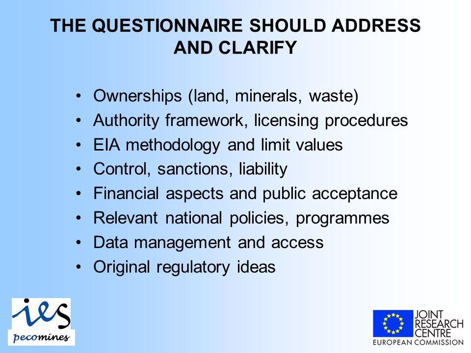 THE QUESTIONNAIRE SHOULD ADDRESS AND CLARIFY Ownerships (land, minerals, waste) Authority framework, licensing procedures EIA methodology and limit values Control, sanctions, liability Financial aspects and public acceptance Relevant national policies, programmes Data management and access Original regulatory ideas pecomines