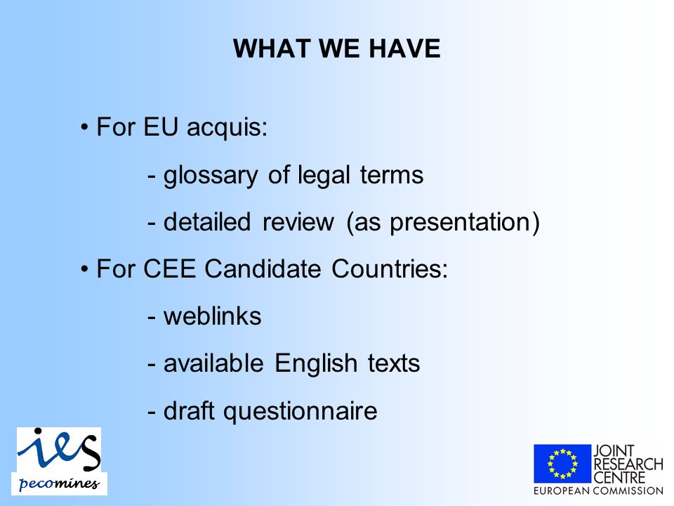 WHAT WE HAVE pecomines For EU acquis: - glossary of legal terms - detailed review (as presentation) For CEE Candidate Countries: - weblinks - available English texts - draft questionnaire