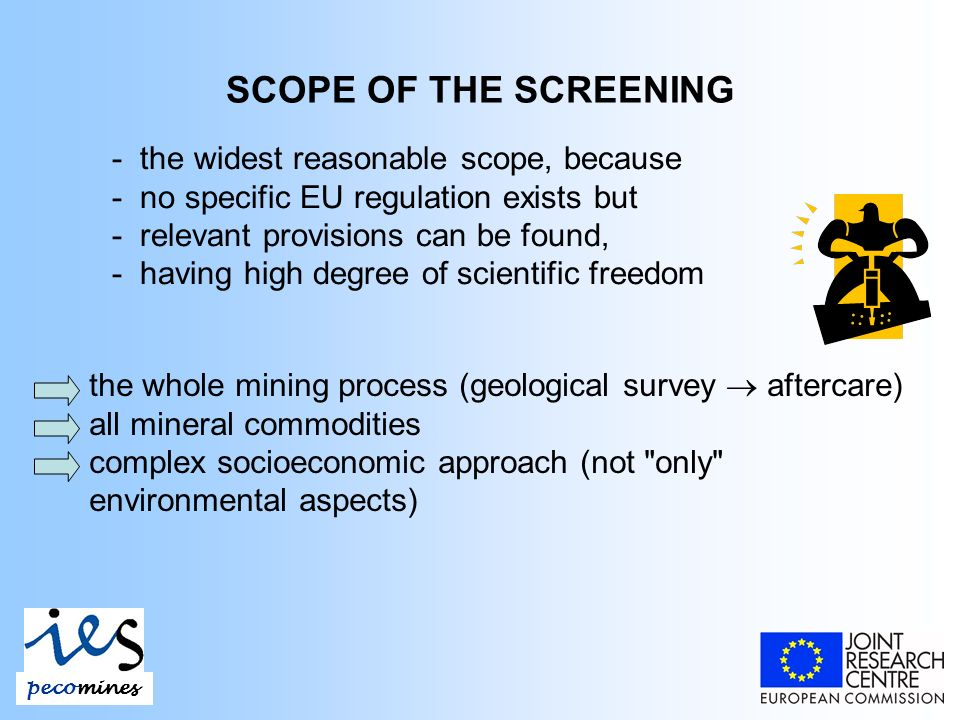 SCOPE OF THE SCREENING - the widest reasonable scope, because - no specific EU regulation exists but - relevant provisions can be found, - having high degree of scientific freedom the whole mining process (geological survey aftercare) all mineral commodities complex socioeconomic approach (not only environmental aspects) pecomines