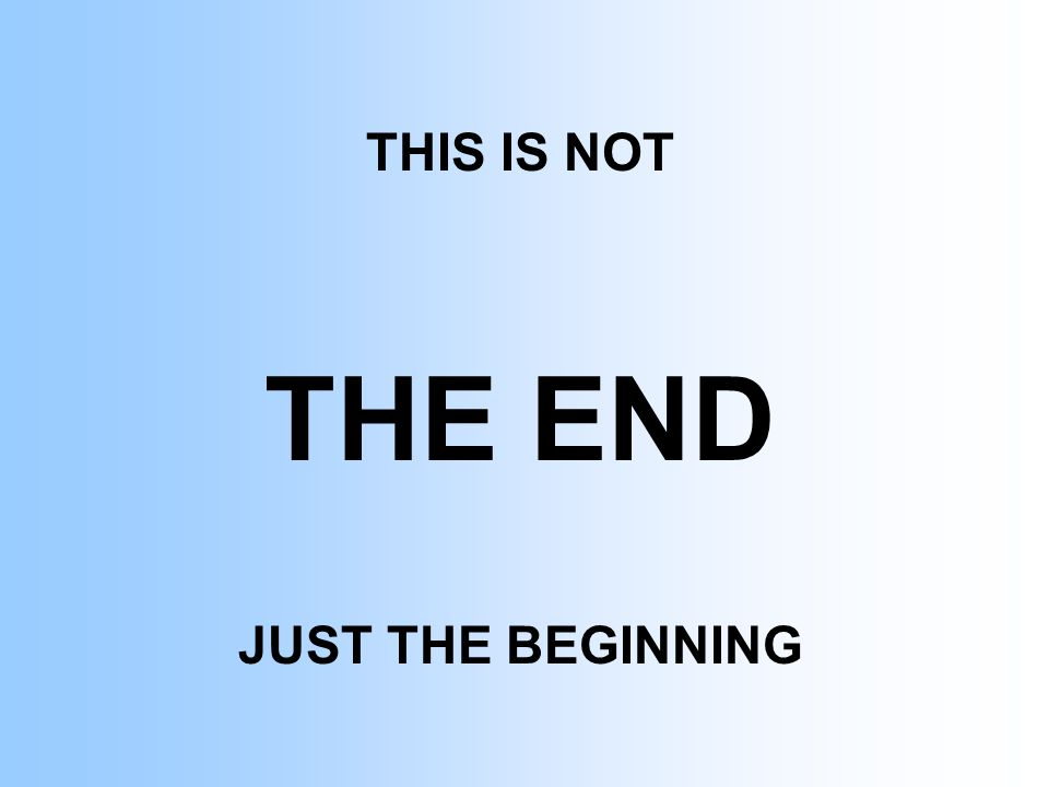 THIS IS NOT THE END JUST THE BEGINNING