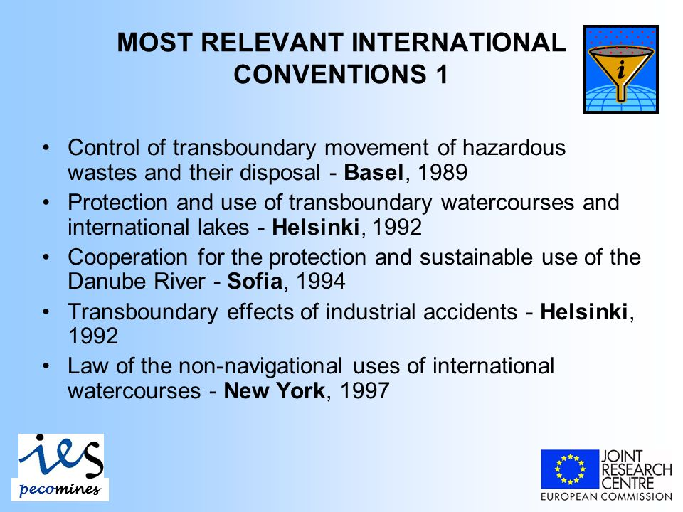 MOST RELEVANT INTERNATIONAL CONVENTIONS 1 Control of transboundary movement of hazardous wastes and their disposal - Basel, 1989 Protection and use of transboundary watercourses and international lakes - Helsinki, 1992 Cooperation for the protection and sustainable use of the Danube River - Sofia, 1994 Transboundary effects of industrial accidents - Helsinki, 1992 Law of the non-navigational uses of international watercourses - New York, 1997 pecomines