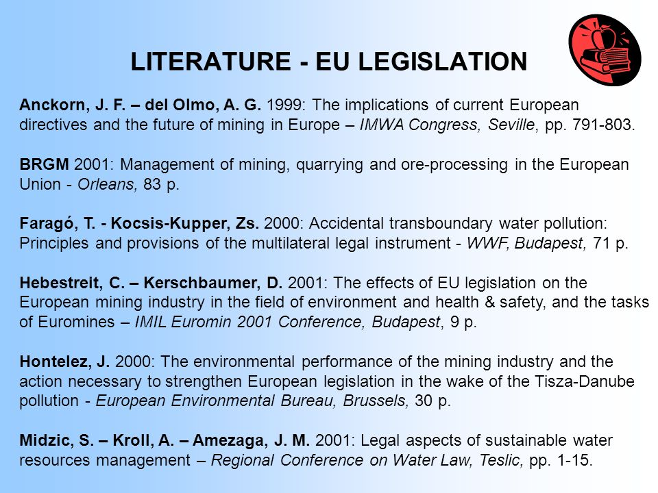 LITERATURE - EU LEGISLATION Anckorn, J. F. – del Olmo, A. G. 1999: The implications of current European directives and the future of mining in Europe