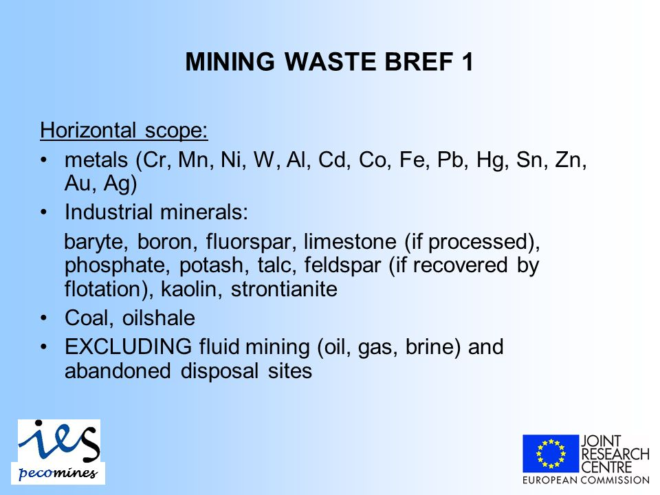MINING WASTE BREF 1 Horizontal scope: metals (Cr, Mn, Ni, W, Al, Cd, Co, Fe, Pb, Hg, Sn, Zn, Au, Ag) Industrial minerals: baryte, boron, fluorspar, limestone (if processed), phosphate, potash, talc, feldspar (if recovered by flotation), kaolin, strontianite Coal, oilshale EXCLUDING fluid mining (oil, gas, brine) and abandoned disposal sites pecomines