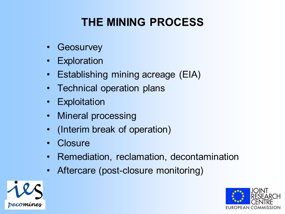 THE MINING PROCESS Geosurvey Exploration Establishing mining acreage (EIA) Technical operation plans Exploitation Mineral processing (Interim break of operation) Closure Remediation, reclamation, decontamination Aftercare (post-closure monitoring) pecomines