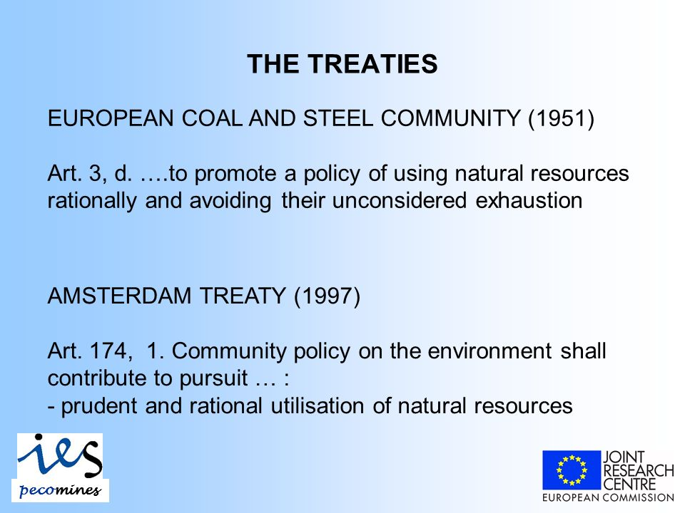 THE TREATIES EUROPEAN COAL AND STEEL COMMUNITY (1951) Art. 3, d. ….to promote a policy of using natural resources rationally and avoiding their uncons