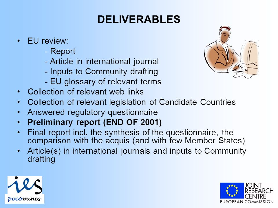 DELIVERABLES EU review: - Report - Article in international journal - Inputs to Community drafting - EU glossary of relevant terms Collection of relevant web links Collection of relevant legislation of Candidate Countries Answered regulatory questionnaire Preliminary report (END OF 2001) Final report incl.