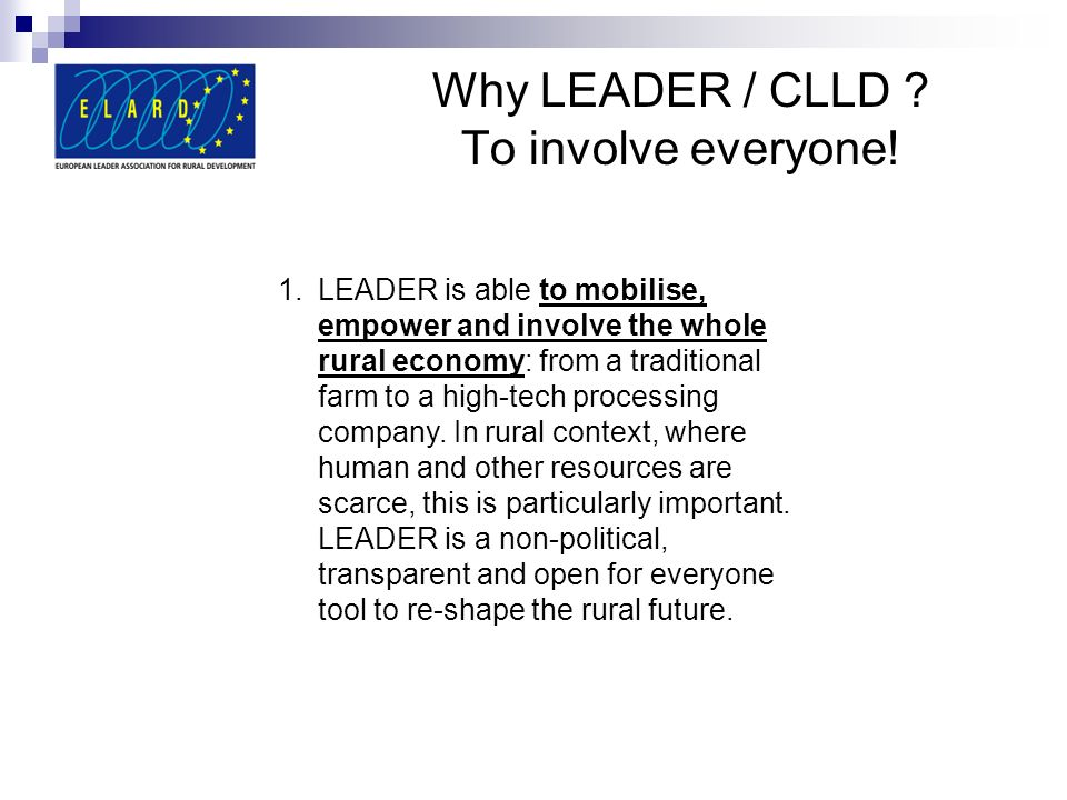 Why LEADER / CLLD ? To involve everyone! 1.LEADER is able to mobilise, empower and involve the whole rural economy: from a traditional farm to a high-