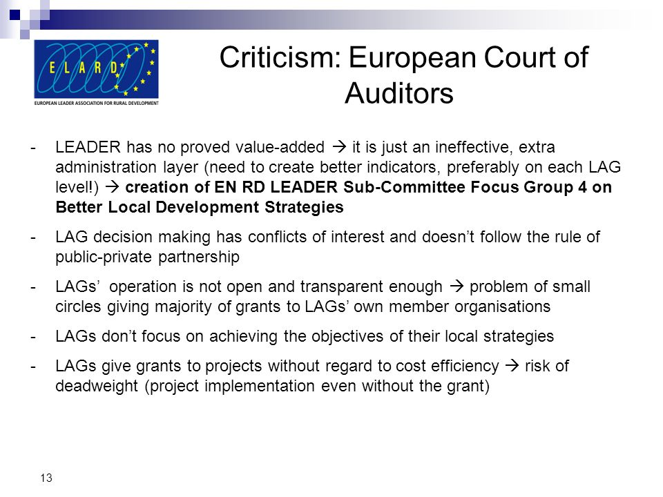 Criticism: European Court of Auditors 13 -LEADER has no proved value-added it is just an ineffective, extra administration layer (need to create bette