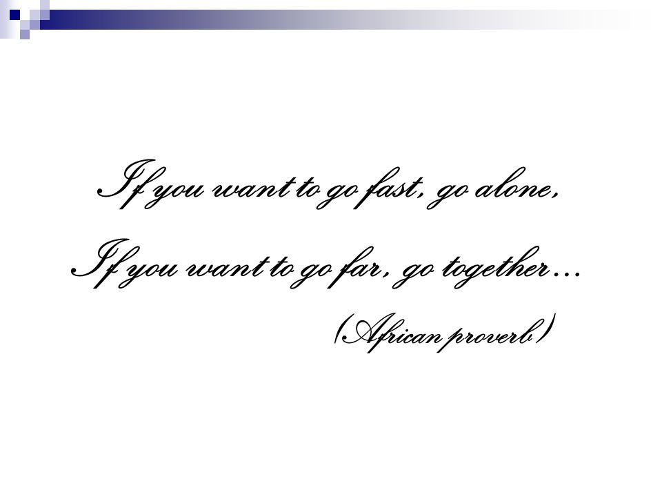 If you want to go fast, go alone, If you want to go far, go together … (African proverb)