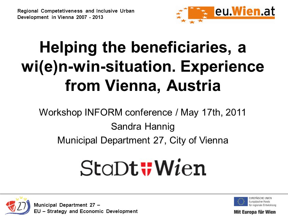 Regional Competetiveness and Inclusive Urban Development in Vienna 2007 - 2013 Municipal Department 27 – EU – Strategy and Economic Development Helping the beneficiaries, a wi(e)n-win-situation.