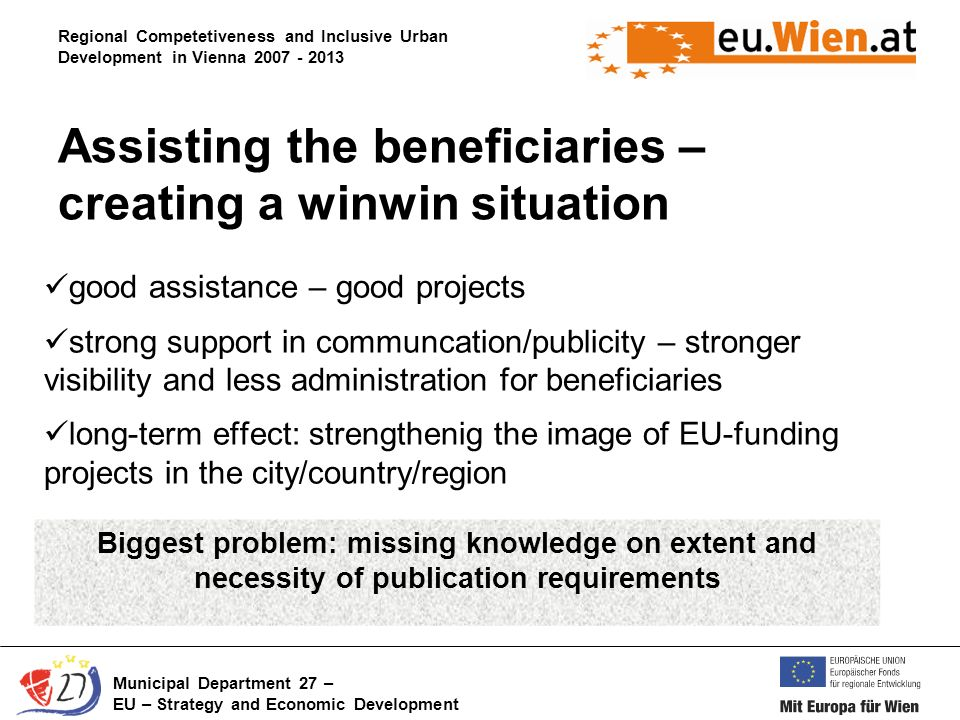 Regional Competetiveness and Inclusive Urban Development in Vienna Municipal Department 27 – EU – Strategy and Economic Development good assistance – good projects strong support in communcation/publicity – stronger visibility and less administration for beneficiaries long-term effect: strengthenig the image of EU-funding projects in the city/country/region Assisting the beneficiaries – creating a winwin situation Biggest problem: missing knowledge on extent and necessity of publication requirements