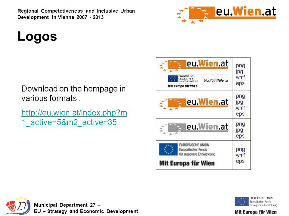 Regional Competetiveness and Inclusive Urban Development in Vienna 2007 - 2013 Municipal Department 27 – EU – Strategy and Economic Development Download on the hompage in various formats : http://eu.wien.at/index.php m 1_active=5&m2_active=35 Logos