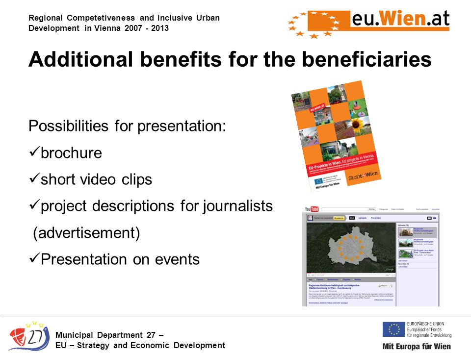 Regional Competetiveness and Inclusive Urban Development in Vienna Municipal Department 27 – EU – Strategy and Economic Development Possibilities for presentation: brochure short video clips project descriptions for journalists (advertisement) Presentation on events Additional benefits for the beneficiaries