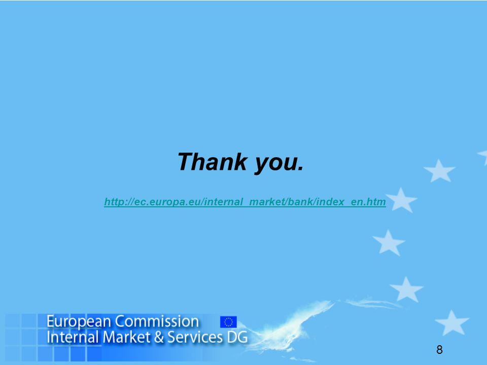 8 Thank you. http://ec.europa.eu/internal_market/bank/index_en.htm