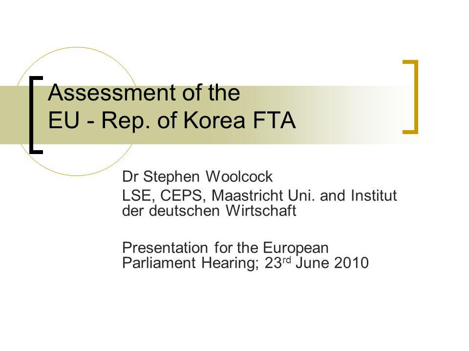 Assessment of the EU - Rep. of Korea FTA Dr Stephen Woolcock LSE, CEPS, Maastricht Uni. and Institut der deutschen Wirtschaft Presentation for the Eur