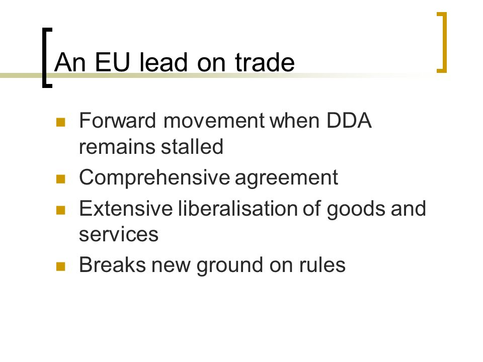 An EU lead on trade Forward movement when DDA remains stalled Comprehensive agreement Extensive liberalisation of goods and services Breaks new ground