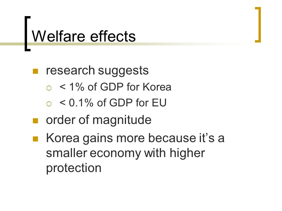 Welfare effects research suggests < 1% of GDP for Korea < 0.1% of GDP for EU order of magnitude Korea gains more because its a smaller economy with hi