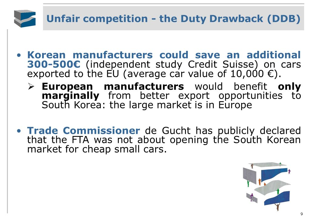 9 Unfair competition - the Duty Drawback (DDB) Korean manufacturers could save an additional 300-500 (independent study Credit Suisse) on cars exporte