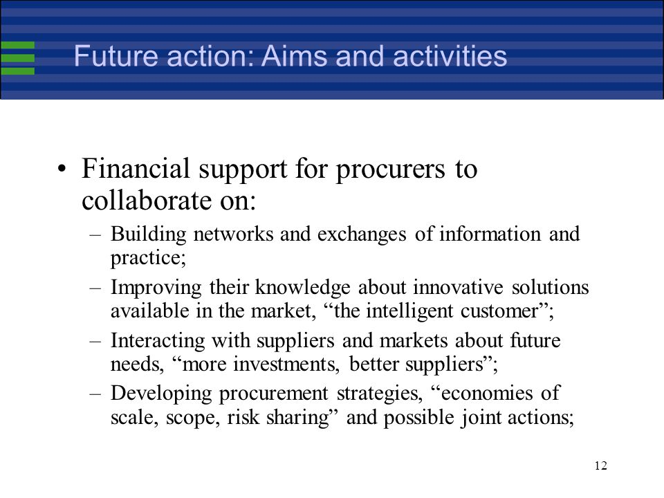 12 Future action: Aims and activities Financial support for procurers to collaborate on: –Building networks and exchanges of information and practice; –Improving their knowledge about innovative solutions available in the market, the intelligent customer; –Interacting with suppliers and markets about future needs, more investments, better suppliers; –Developing procurement strategies, economies of scale, scope, risk sharing and possible joint actions;