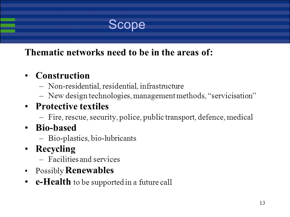 13 Scope Thematic networks need to be in the areas of: Construction –Non-residential, residential, infrastructure –New design technologies, management methods, servicisation Protective textiles –Fire, rescue, security, police, public transport, defence, medical Bio-based –Bio-plastics, bio-lubricants Recycling –Facilities and services Possibly Renewables e-Health to be supported in a future call
