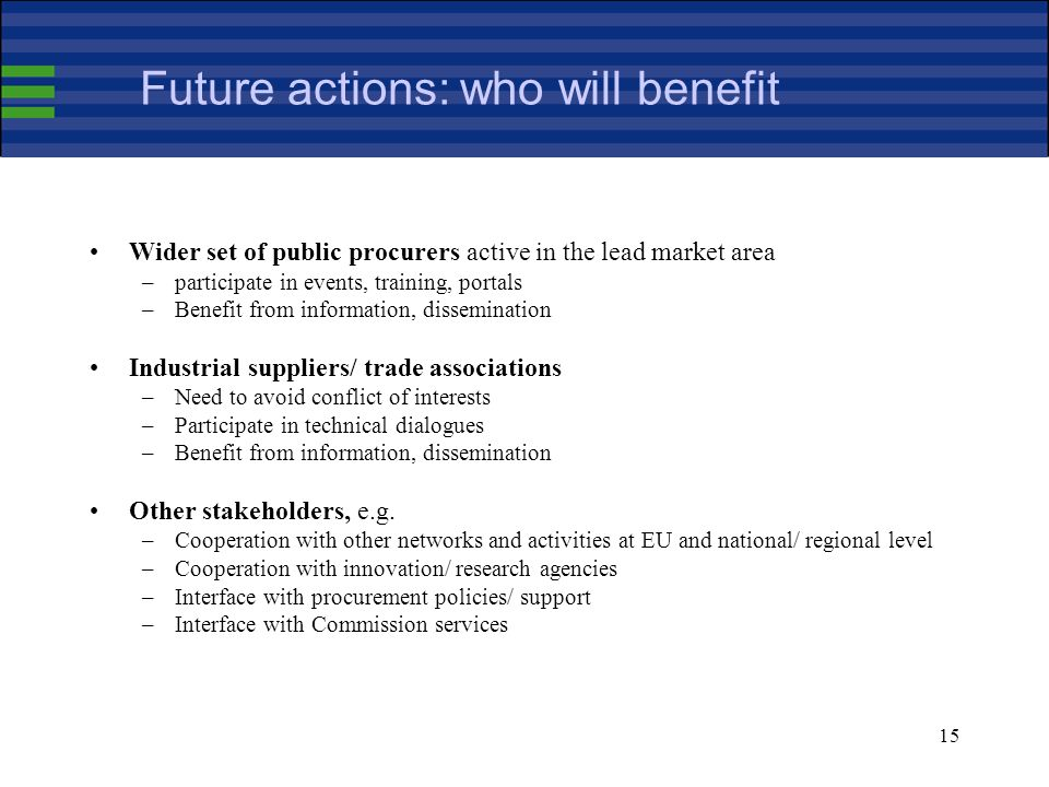 15 Future actions: who will benefit Wider set of public procurers active in the lead market area –participate in events, training, portals –Benefit from information, dissemination Industrial suppliers/ trade associations –Need to avoid conflict of interests –Participate in technical dialogues –Benefit from information, dissemination Other stakeholders, e.g.