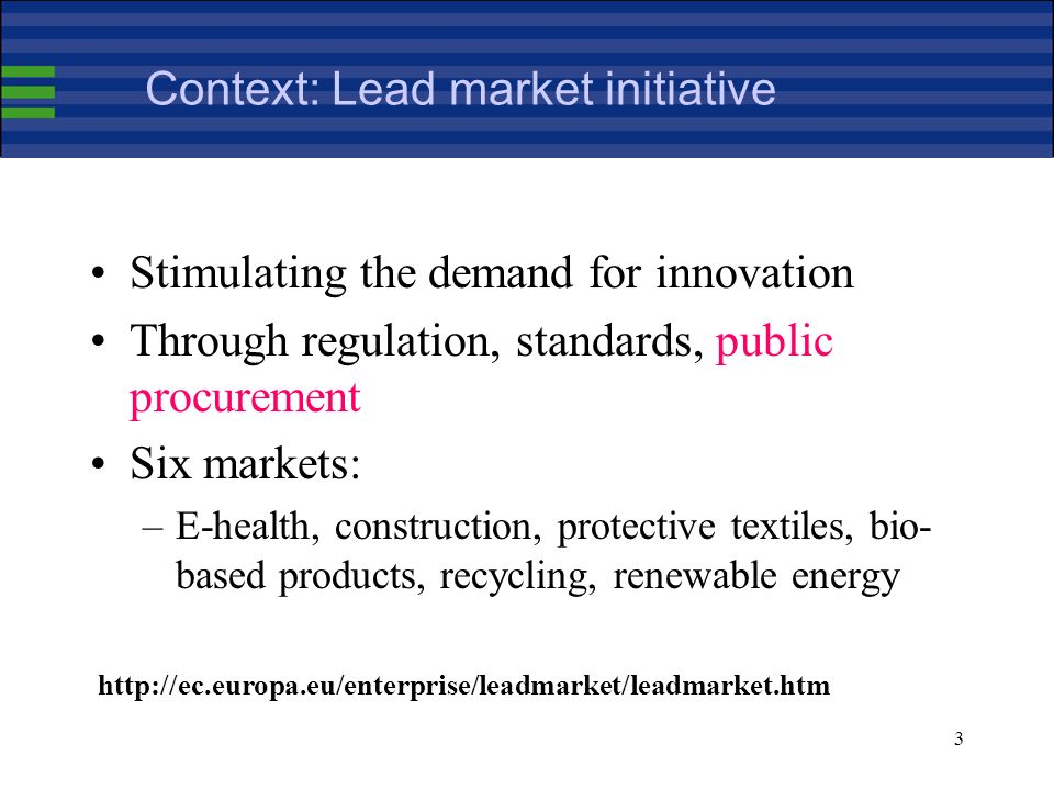 3 Context: Lead market initiative Stimulating the demand for innovation Through regulation, standards, public procurement Six markets: –E-health, construction, protective textiles, bio- based products, recycling, renewable energy http://ec.europa.eu/enterprise/leadmarket/leadmarket.htm