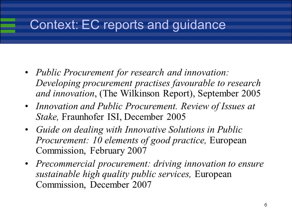 6 Context: EC reports and guidance Public Procurement for research and innovation: Developing procurement practises favourable to research and innovation, (The Wilkinson Report), September 2005 Innovation and Public Procurement.