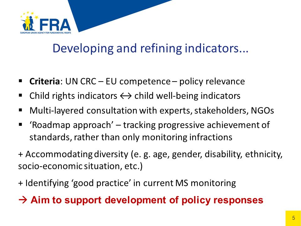 5 Criteria: UN CRC – EU competence – policy relevance Child rights indicators child well-being indicators Multi-layered consultation with experts, stakeholders, NGOs Roadmap approach – tracking progressive achievement of standards, rather than only monitoring infractions + Accommodating diversity (e.