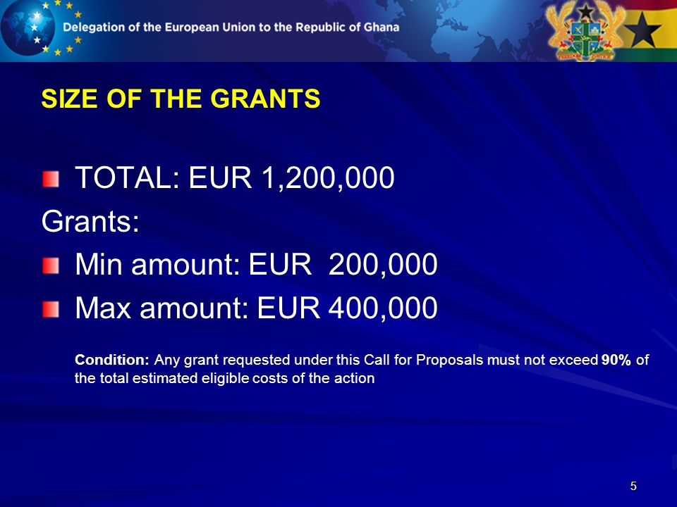 5 SIZE OF THE GRANTS TOTAL: EUR 1,200,000 Grants: Min amount: EUR 200,000 Max amount: EUR 400,000 Condition: Any grant requested under this Call for Proposals must not exceed 90% of the total estimated eligible costs of the action