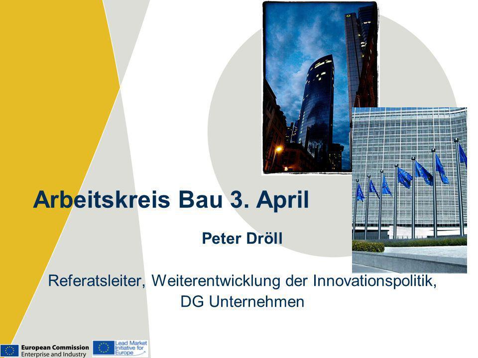 Arbeitskreis Bau 3. April Peter Dröll Referatsleiter, Weiterentwicklung der Innovationspolitik, DG Unternehmen