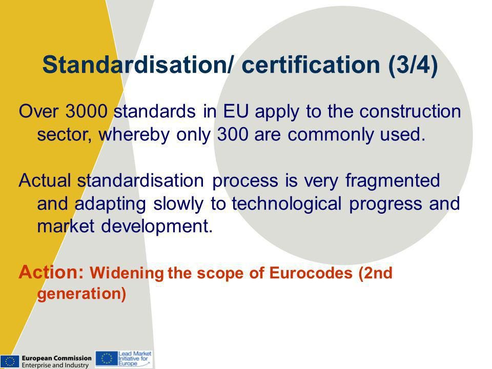 Standardisation/ certification (3/4) Over 3000 standards in EU apply to the construction sector, whereby only 300 are commonly used.