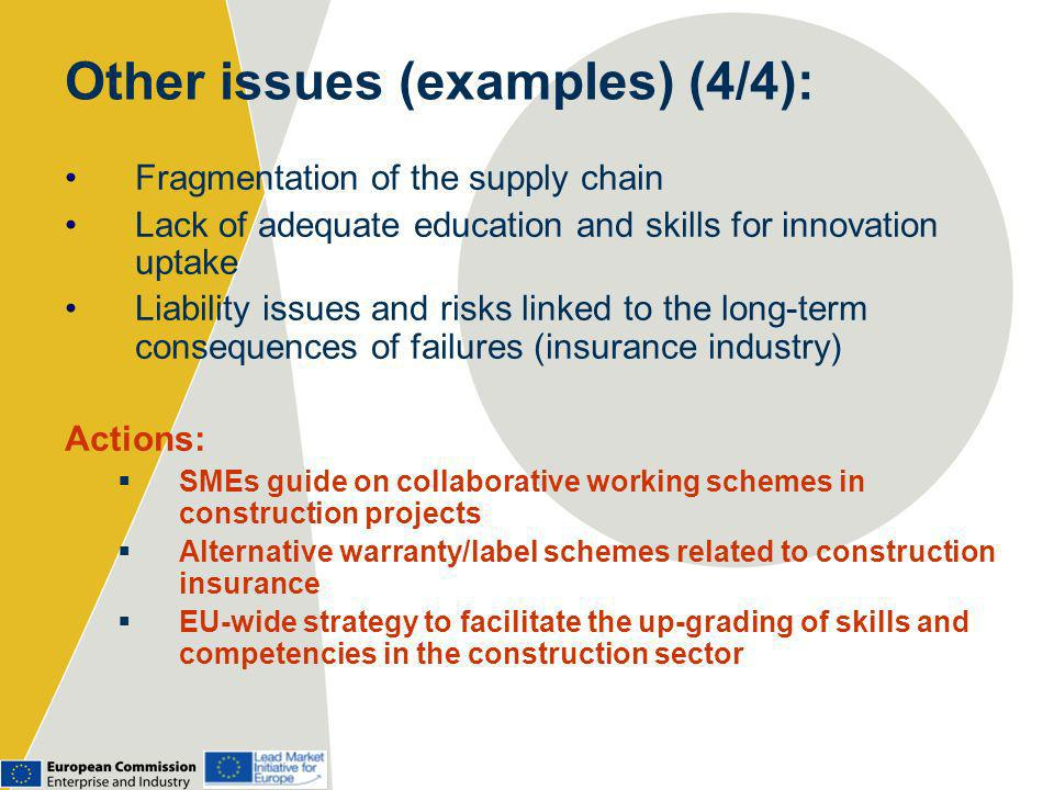 Other issues (examples) (4/4): Fragmentation of the supply chain Lack of adequate education and skills for innovation uptake Liability issues and risks linked to the long-term consequences of failures (insurance industry) Actions: SMEs guide on collaborative working schemes in construction projects Alternative warranty/label schemes related to construction insurance EU-wide strategy to facilitate the up-grading of skills and competencies in the construction sector